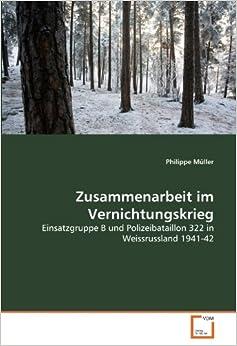 Zusammenarbeit im Vernichtungskrieg: Einsatzgruppe B und Polizeibataillon 322 in Weissrussland 1941-42