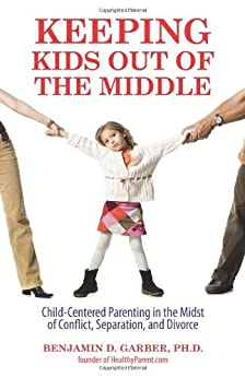 Keeping Kids Out of the Middle: Child-Centered Parenting in the Midst of Conflict, Separation, and Divorce by [Garber, Benjamin]