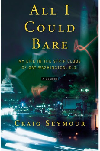 All I Could Bare: My Life in the Strip Clubs of Gay Washington, D.C. (Best Strip Clubs In Washington Dc)