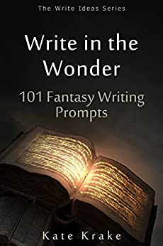 Write in the Wonder: 101 Fantasy Writing Prompts (The Write Ideas Series) by [Krake, Kate]