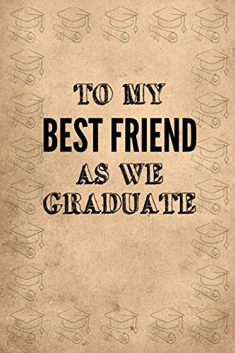 To My Best Friend As We Graduate: Graduation Notebook: 6x9 Inch, 120 Pages, Blank Lined, College Ruled Journal To Write In
