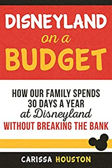 Disneyland on a Budget: How Our Family Spends 30 Days a Year at Disneyland Without Breaking the Bank by [Houston, Carissa]