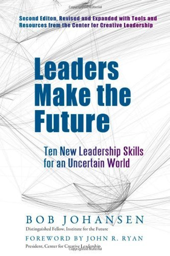 Leaders Make the Future: Ten New Leadership Skills for an Uncertain World by Bob Johansen (2012-05-07)