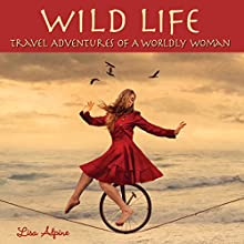 Wild Life: Travel Adventures of a Worldly Woman Audiobook by Lisa Alpine Narrated by Kristi Burns
