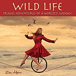 Wild Life: Travel Adventures of a Worldly Woman