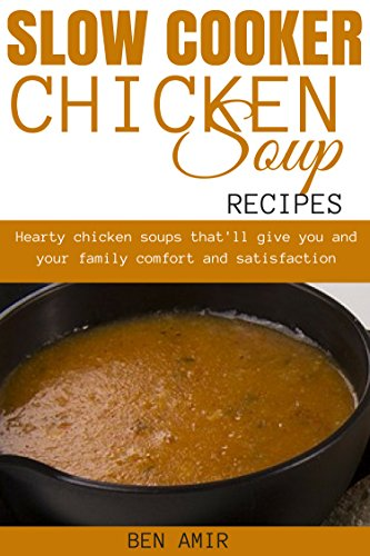 Slow cooker Chicken Soup Recipes: Hearty chicken soups that'll give you and your family comfort and satisfaction by [Amir, Ben]
