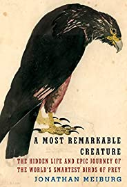 A Most Remarkable Creature: The Hidden Life and Epic Journey of the World's Smartest Birds of