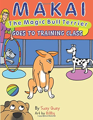 Download Makai the Magic Bull Terrier Goes to Training Class (Volume 2) PDF
