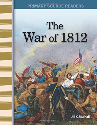 The War of 1812: Expanding & Preserving the Union (Primary Source Readers) Jill Mulhall