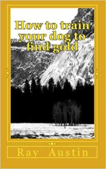How to train your dog to find gold: training your dog to find precious metals: Volume 1