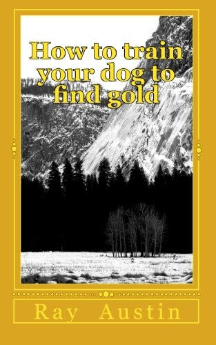 How to train your dog to find gold: training your dog to find precious metals