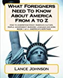What Foreigners Need to Know About America From A to Z: How to Understand Crazy American Culture, People, Government, Business, Language and More, Vol. 1 by Johnson Lance (2012-07-03) Paperback