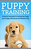 Puppy Training: A Step-By-Step Guide To Training Your Puppy Into A Happy, Affectionate And Obedient Dog