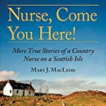 Nurse, Come You Here!: More True Stories of a Country Nurse on a Scottish Isle | Mary J. MacLeod