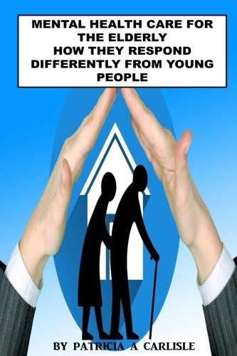 Read Online Mental Health Care For The Elderly: How They Respond Differently From Young People (mental health care, counseling elderly, young people, sustain, mental illness, disorder, care) PDF ePub fb2 ebook