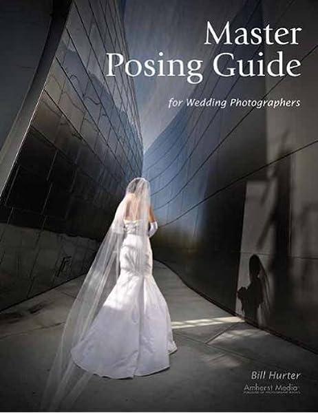 Master Posing Guide For Wedding Photographers Hurter Bill 9781584282518 Amazon Com Books