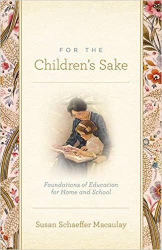 For the Children's Sake: Foundations of Education for Home and School:  Macaulay, Susan Schaeffer: 9781433506956: Amazon.com: Books
