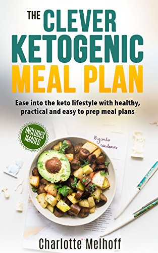 The Clever Ketogenic Meal Plan: Ease Into The Keto Lifestyle With Healthy, Practical And Easy To Prep Meal Plans (Cleanse, Weight Loss, Low Carb, High Fat, Healthy Recipes, Reset metabolism,)