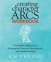 Creating Character Arcs Workbook: The Writer's Reference to Exceptional Character Development and Creative Writing (Helping Writers Become Authors) (Volume 8)