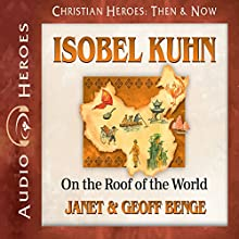Isobel Kuhn: On the Roof of the World: Christian Heroes: Then & Now Audiobook by Janet Benge, Geoff Benge Narrated by Rebecca Gallagher