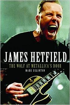 James Hetfield: The Wolf At Metallica's Door: Amazon.co.uk ...