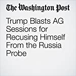 Trump Blasts AG Sessions for Recusing Himself From the Russia Probe | Abby Phillip and Sari Horwitz