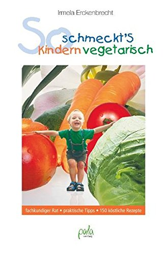So schmeckt's Kindern vegetarisch: fachkundiger Rat, praktische Tipps, 150 köstliche Rezepte