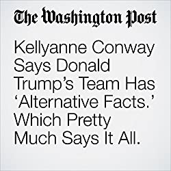 Kellyanne Conway Says Donald Trump's Team Has 'Alternative Facts.' Which Pretty Much Says It All.