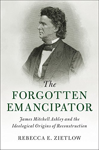 The Forgotten Emancipator: James Mitchell Ashley and the Ideological Origins of Reconstruction (Cambridge Historical Studies in American Law and Society)