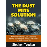 The Dust Mite Solution: How To Get Rid of Dust Mites and Relieve Your Allergies...