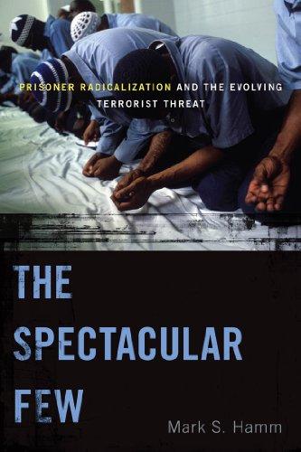 The Spectacular Few: Prisoner Radicalization and the Evolving Terrorist Threat (Alternative Criminology)
