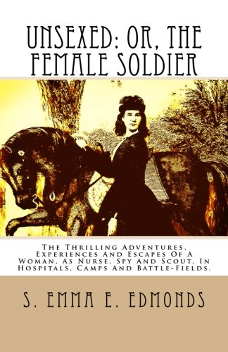 Unsexed: Or, The Female Soldier: The Thrilling Adventures, Experiences And Escapes Of A Woman, As Nurse, Spy And Scout, In Hospitals, Camps And Battle-Fields. PDF