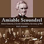 Amiable Scoundrel: Simon Cameron, Lincoln's Scandalous Secretary of War | Paul Kahan