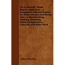 Fix it Yourself - Home Repairs Made Easy - A Completely Indexed Manual for Home Owners and Handy Men on Woodworking, Painting, Plumbing, Electrical Appliances, Concrete, and Metal Work