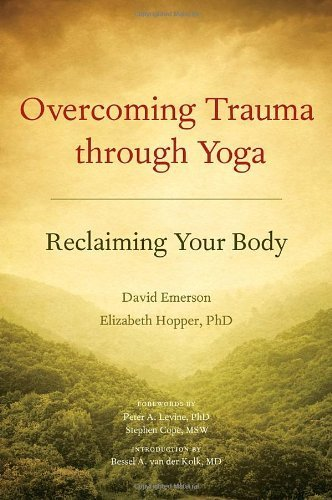 Overcoming Trauma Through Yoga: Reclaiming Your Body by ...