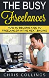 The Busy Freelancer: How To Become a Go To Freelancer In The Next 30 Days