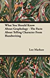 What You Should Know about Graphology - the Facts about Telling Character from Handwriting, Leo Markun, 1447419197