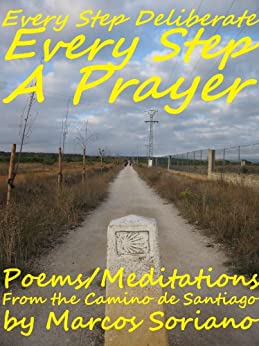 Every Step Deliberate, Every Step A Prayer: A Poetry Collection about the Camino de Santiago by [Soriano, Marcos]