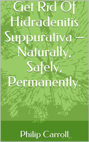 Get Rid Of Hidradenitis Suppurativa – Naturally, Safely, Permanently. (Get Results Book (Natural Results Acne Treatment)