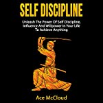 Self Discipline: Unleash the Power of Self Discipline, Influence and Willpower in Your Life to Achieve Anything  | Ace McCloud,Self Discipline