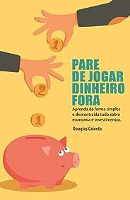 Pare de Jogar Dinheiro Fora!: Aprenda de forma simples e descontraída tudo sobre economia e investimentos.