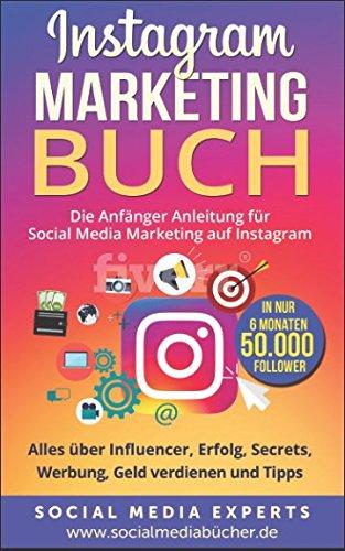 Instagram Marketing Buch: Die Anfänger Anleitung für Social Media Marketing auf Instagram. Alles über Influencer, Erfolg, Secrets, Werbung, Geld verdienen und Tipps - in nur 6 Monaten 50.000 Follower