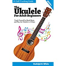 The Ukulele for Adult Beginners: Teach Yourself to Read Music and Play the Ukulele in 10 days
