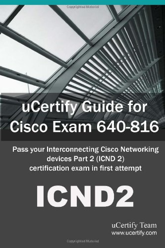 Download uCertify Guide for Cisco Exam 640-816: Pass your Interconnecting Cisco Networking Devices Part 2 (ICND2) certification exam in first attempt ebook