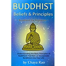 Buddhist Beliefs & Principles: Understanding the Basic Principles of Buddhism and How to Incorporate Buddhism into Your Life ~ Buddhism for Beginners