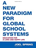 A New Paradigm for Global School Systems : Education for a Long and Happy Life, Spring, Joel, 0805861238