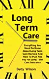 Long Term Care: Everything You Need To Know About Long Term Care Nursing And How To Plan And Pay For Long Term Care And Insurance Insurance (Care At Home, … Care, Long Term Care Nursing, LTC Book 1)