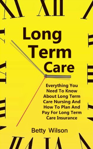 Long Term Care: Everything You Need To Know About Long Term Care Nursing And How To Plan And Pay For Long Term Care And Insurance Insurance (Care At Home, ... Care, Long Term Care Nursing, LTC Book 1)