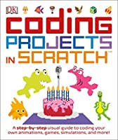 Coding Projects in Scratch: A Step-by-Step Visual Guide to Coding Your Own Animations, Games, Simulations, and More! Front Cover