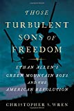 Image of Those Turbulent Sons of Freedom: Ethan Allen's Green Mountain Boys and the American Revolution